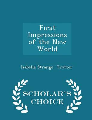 First Impressions of the New World - Scholar's Choice Edition by Isabella Strange Trotter