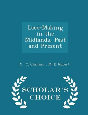 Lace-Making in the Midlands, Past and Present - Scholar's Choice Edition by M E Robert C C Channer