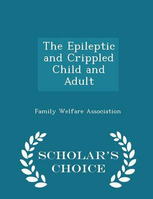 The Epileptic and Crippled Child and Adult - Scholar's Choice Edition by Family Welfare Association