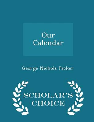 Our Calendar - Scholar's Choice Edition by George Nichols Packer