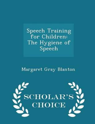 Speech Training for Children The Hygiene of Speech - Scholar's Choice Edition by Margaret Gray Blanton