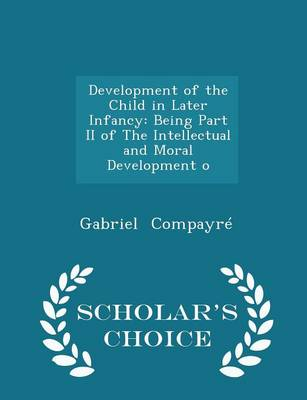 Development of the Child in Later Infancy Being Part II of the Intellectual and Moral Development O - Scholar's Choice Edition by Gabriel Compayre