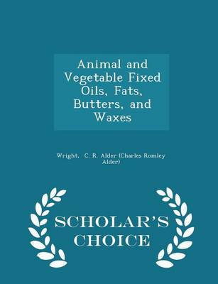 Animal and Vegetable Fixed Oils, Fats, Butters, and Waxes - Scholar's Choice Edition by Wrig C R Alder (Charles Romley Alder)