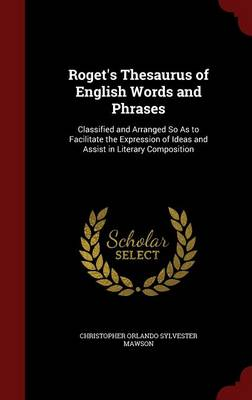 Roget's Thesaurus of English Words and Phrases Classified and Arranged So as to Facilitate the Expression of Ideas and Assist in Literary Composition by Christopher Orlando Sylvester Mawson