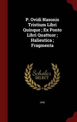 P. Ovidi Nasonis Tristium Libri Quinque; Ex Ponto Libri Quattuor; Halieutica; Fragmenta by Ovid