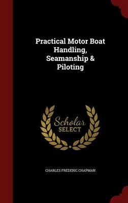 Practical Motor Boat Handling, Seamanship & Piloting by Charles Frederic Chapman