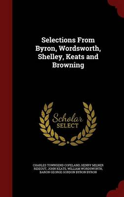 Selections from Byron, Wordsworth, Shelley, Keats and Browning by Charles Townsend Copeland, Henry Milner Rideout, John Keats