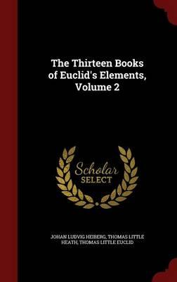 The Thirteen Books of Euclid's Elements, Volume 2 by Johan Ludvig Heiberg, Thomas Little Heath, Thomas Little Euclid