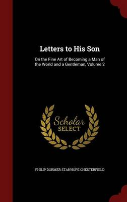 Letters to His Son On the Fine Art of Becoming a Man of the World and a Gentleman, Volume 2 by Philip Dormer Stanhope Chesterfield