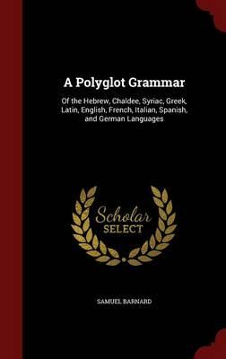 A Polyglot Grammar Of the Hebrew, Chaldee, Syriac, Greek, Latin, English, French, Italian, Spanish, and German Languages by Samuel Barnard
