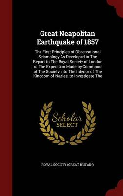 Great Neapolitan Earthquake of 1857 The First Principles of Observational Seismology as Developed in the Report to the Royal Society of London of the Expedition Made by Command of the Society Into the by Royal Society (Great Britain)