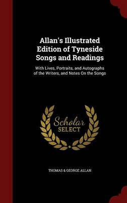 Allan's Illustrated Edition of Tyneside Songs and Readings With Lives, Portraits, and Autographs of the Writers, and Notes on the Songs by Thomas & George Allan