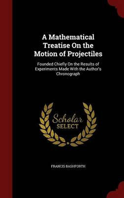 A Mathematical Treatise on the Motion of Projectiles Founded Chiefly on the Results of Experiments Made with the Author's Chronograph by Francis Bashforth