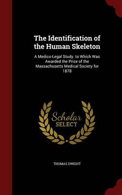 The Identification of the Human Skeleton A Medico-Legal Study. to Which Was Awarded the Prize of the Massachusetts Medical Society for 1878 by Thomas Dwight