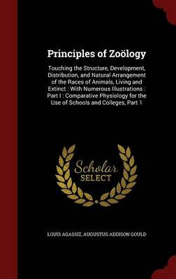 Principles of Zoology Touching the Structure, Development, Distribution, and Natural Arrangement of the Races of Animals, Living and Extinct: With Numerous Illustrations: Part I: Comparative Physiolog by Louis Agassiz, Augustus Addison Gould
