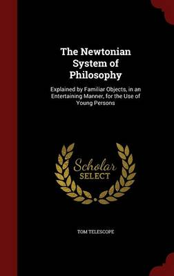 The Newtonian System of Philosophy Explained by Familiar Objects, in an Entertaining Manner, for the Use of Young Persons by Tom Telescope