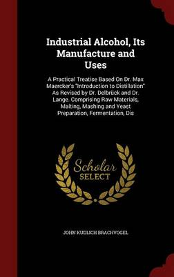 Industrial Alcohol, Its Manufacture and Uses A Practical Treatise Based on Dr. Max Maercker's Introduction to Distillation as Revised by Dr. Delbruck and Dr. Lange. Comprising Raw Materials, Malting,  by John Kudlich Brachvogel
