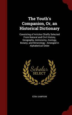 The Youth's Companion, Or, an Historical Dictionary Consisting of Articles Chiefly Selected from Natural and Civil History, Geography, Astronomy, Zoology, Botany, and Minerology: Arranged in Alphabeti by Ezra Sampson