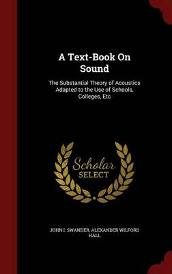 A Text-Book on Sound The Substantial Theory of Acoustics Adapted to the Use of Schools, Colleges, Etc by John I Swander, Alexander Wilford Hall