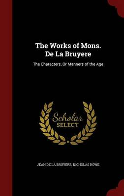 The Works of Mons. de La Bruyere The Characters, or Manners of the Age by Jean De La Bruyere, Nicholas (National Institute of Creative Arts and Industries, University of Auckland, New Zealand.) Rowe