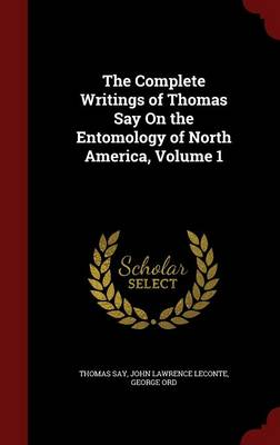 The Complete Writings of Thomas Say on the Entomology of North America, Volume 1 by Thomas Say, John Lawrence LeConte, George Ord