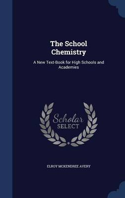 The School Chemistry A New Text-Book for High Schools and Academies by Elroy McKendree Avery