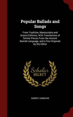 Popular Ballads and Songs From Tradition, Manuscripts and Scarce Editions; With Translations of Similar Pieces from the Ancient Danish Language, and a Few Originals by the Editor by Robert Jamieson