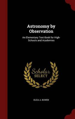 Astronomy by Observation An Elementary Text-Book for High-Schools and Academies by Eliza A Bowen