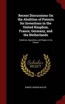Recent Discussions on the Abolition of Patents for Inventions in the United Kingdom, France, Germany, and the Netherlands Evidence, Speeches, and Papers in Its Favour by Robert Andrew Macfie