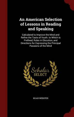 An American Selection of Lessons in Reading and Speaking Calculated to Improve the Mind and Refine the Taste of Youth. to Which Is Prefixed, Rules in Elocution, and Directions for Expressing the Princ by Noah Webster