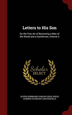 Letters to His Son On the Fine Art of Becoming a Man of the World and a Gentleman, Volume 2 by Oliver Herbrand Gordon Leigh, Philip Dormer Stanhope Chesterfield