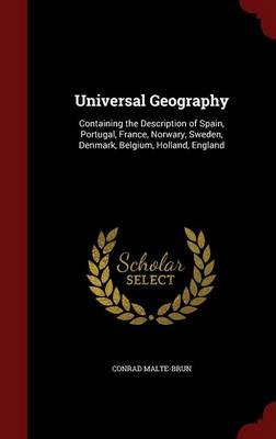 Universal Geography Containing the Description of Spain, Portugal, France, Norwary, Sweden, Denmark, Belgium, Holland, England by Conrad Malte-Brun