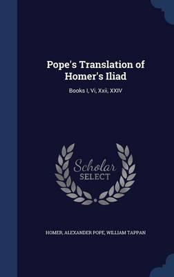 Pope's Translation of Homer's Iliad Books I, VI, XXII, XXIV by Homer, Alexander Pope, William Tappan