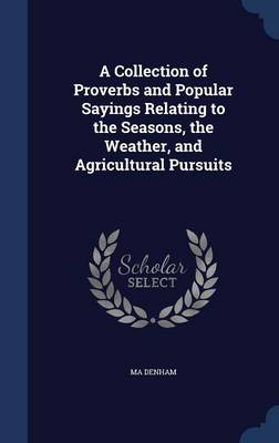 A Collection of Proverbs and Popular Sayings Relating to the Seasons, the Weather, and Agricultural Pursuits by Ma Denham
