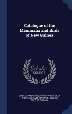 Catalogue of the Mammalia and Birds of New Guinea by John Edward Gray, George Robert Gray, British Museum (Natural History) Dept