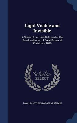 Light Visible and Invisible A Series of Lectures Delivered at the Royal Institution of Great Britain, at Christmas, 1896 by Royal Institution of Great Britain