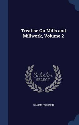 Treatise on Mills and Millwork, Volume 2 by William Fairbairn