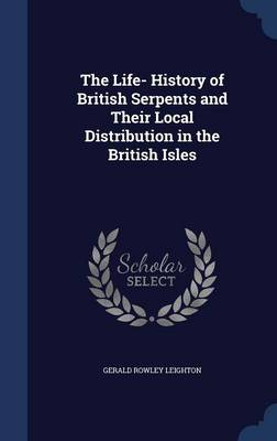 The Life- History of British Serpents and Their Local Distribution in the British Isles by Gerald Rowley Leighton
