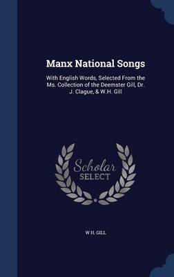 Manx National Songs With English Words, Selected from the Ms. Collection of the Deemster Gill, Dr. J. Clague, & W.H. Gill by W H Gill