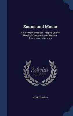 Sound and Music A Non-Mathematical Treatise on the Physical Constitution of Musical Sounds and Harmony by Sedley Taylor