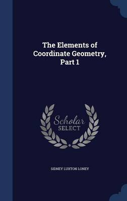 The Elements of Coordinate Geometry, Part 1 by Sidney Luxton Loney