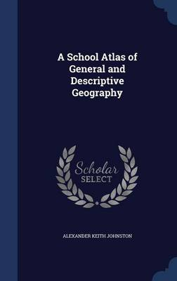 A School Atlas of General and Descriptive Geography by Alexander Keith Johnston