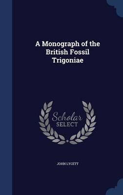 A Monograph of the British Fossil Trigoniae by John Lycett