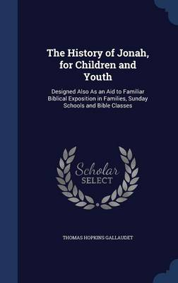 The History of Jonah, for Children and Youth Designed Also as an Aid to Familiar Biblical Exposition in Families, Sunday Schools and Bible Classes by Thomas Hopkins Gallaudet