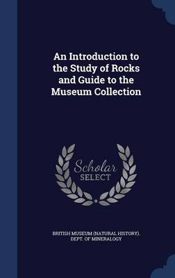 An Introduction to the Study of Rocks and Guide to the Museum Collection by British Museum (Natural History) Dept