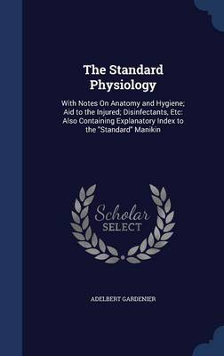The Standard Physiology With Notes on Anatomy and Hygiene; Aid to the Injured; Disinfectants, Etc: Also Containing Explanatory Index to the Standard Manikin by Adelbert Gardenier