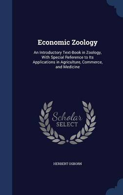 Economic Zoology An Introductory Text-Book in Zoology, with Special Reference to Its Applications in Agriculture, Commerce, and Medicine by Herbert Osborn