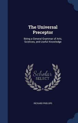 The Universal Preceptor Being a General Grammar of Arts, Sciences, and Useful Knowledge by Richard Phillips