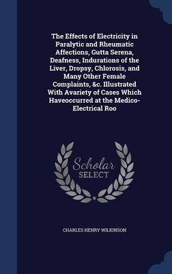 The Effects of Electricity in Paralytic and Rheumatic Affections, Gutta Serena, Deafness, Indurations of the Liver, Dropsy, Chlorosis, and Many Other Female Complaints, &C. Illustrated with Avariety o by Charles Henry Wilkinson