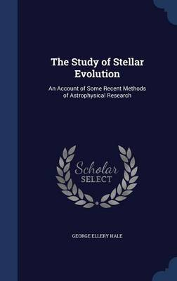 The Study of Stellar Evolution An Account of Some Recent Methods of Astrophysical Research by George Ellery Hale